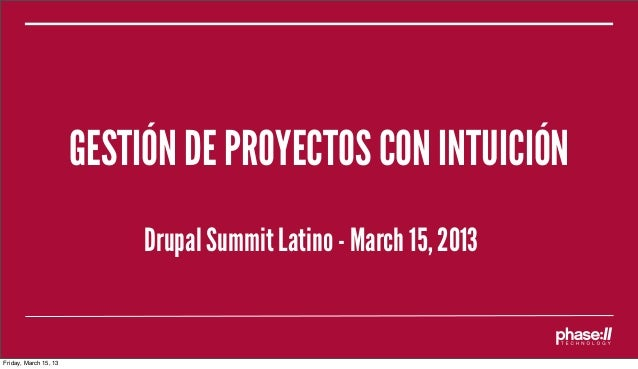 GESTIÓN DE PROYECTOS CON INTUICIÓN                            Drupal Summit Latino - March 15, 2013Friday, March 15, 13