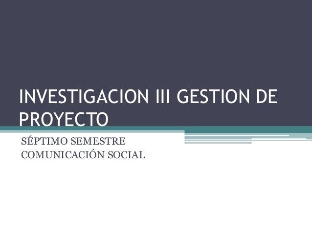 INVESTIGACION III GESTION DEPROYECTOSÉPTIMO SEMESTRECOMUNICACIÓN SOCIAL