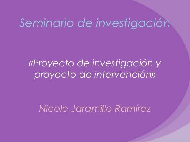 Seminario de investigación«Proyecto de investigación yproyecto de intervención»Nicole Jaramillo Ramírez