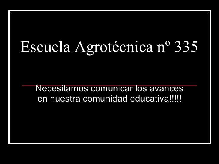 Escuela Agrotécnica nº 335 Necesitamos comunicar los avances en nuestra comunidad educativa!!!!!