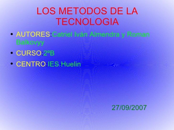 LOS METODOS DE LA TECNOLOGIA <ul><li>AUTORES : Catriel Iván Almendra y Roman Balkovyy </li></ul><ul><li>CURSO : 2ºB </li><...