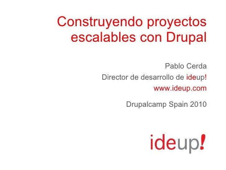 Construyendo proyectos escalables con Drupal Pablo Cerda Director de desarrollo de  ide up ! www.ideup.com Drupalcamp Spai...