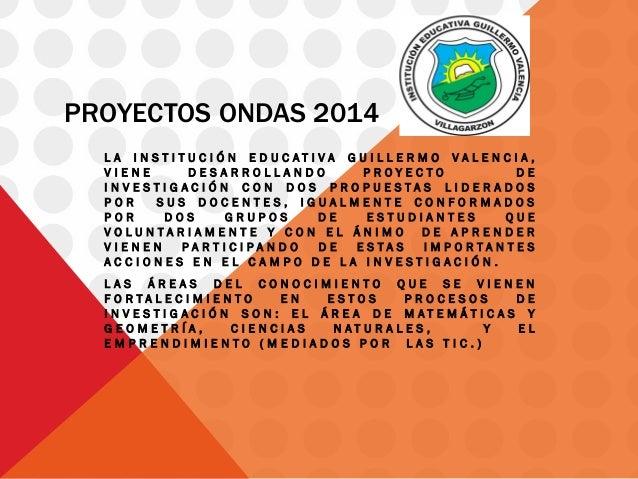 PROYECTOS ONDAS 2014  LA INSTITUCIÓN EDUCATIVA GUILLERMO VALENCIA, VIENE DESARROLLANDO PROYECTO DE INVESTIGACIÓN CON DOS P...