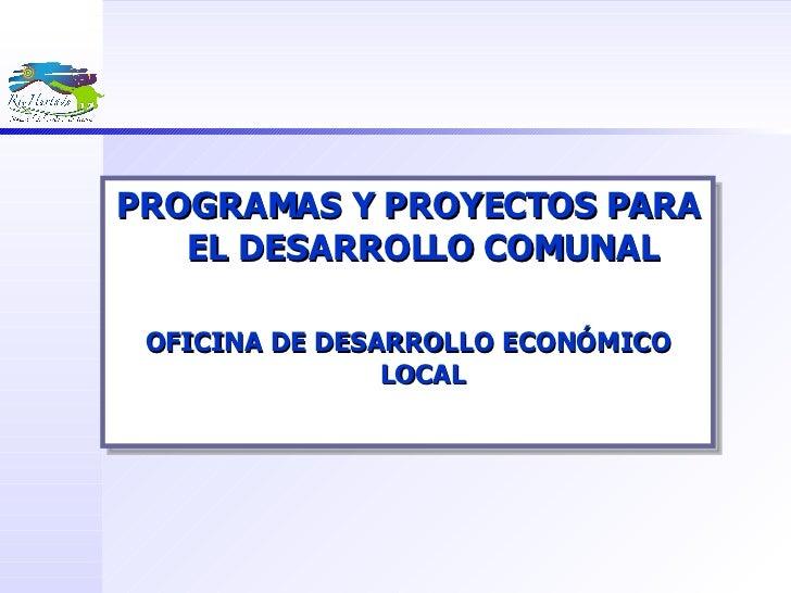 <ul><li>PROGRAMAS Y PROYECTOS PARA EL DESARROLLO COMUNAL </li></ul><ul><li>OFICINA DE DESARROLLO ECONÓMICO LOCAL </li></ul>