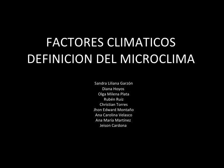 FACTORES CLIMATICOS DEFINICION DEL MICROCLIMA Sandra Liliana Garzón Diana Hoyos  Olga Milena Plata  Rubén Ruiz Christian T...