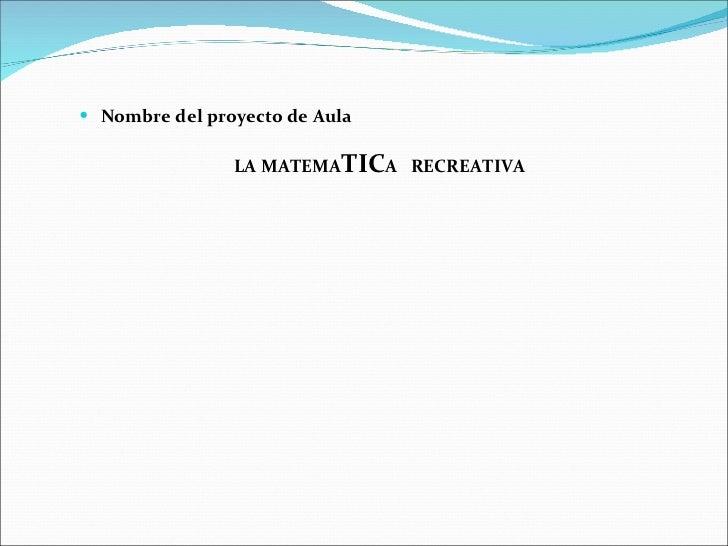 <ul><li>Nombre del proyecto de Aula </li></ul><ul><li>LA MATEMA TIC A  RECREATIVA </li></ul>