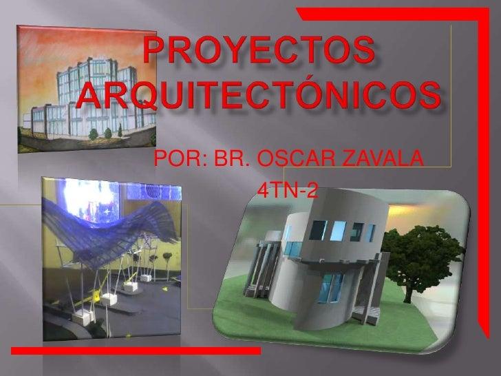 Proyectosarquitectónicos<br />POR: BR. OSCAR ZAVALA <br />4TN-2<br />