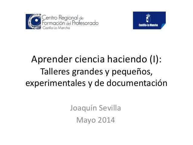 Aprender ciencia haciendo (I): Talleres grandes y pequeños, experimentales y de documentación Joaquín Sevilla Mayo 2014