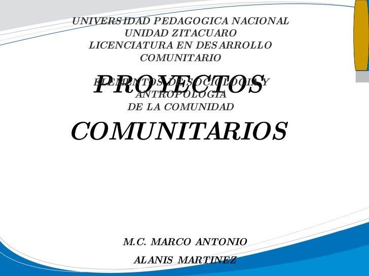PROYECTOS COMUNITARIOS M.C. MARCO ANTONIO ALANIS MARTINEZ UNIVERSIDAD PEDAGOGICA NACIONAL UNIDAD ZITACUARO LICENCIATURA EN...