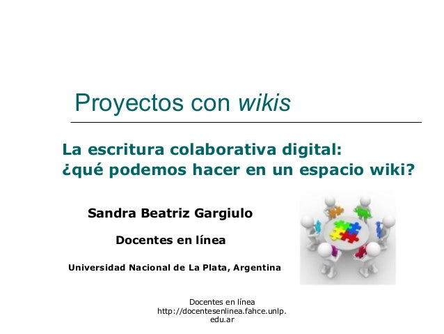 Docentes en línea http://docentesenlinea.fahce.unlp. edu.ar Proyectos con wikis La escritura colaborativa digital: ¿qué po...