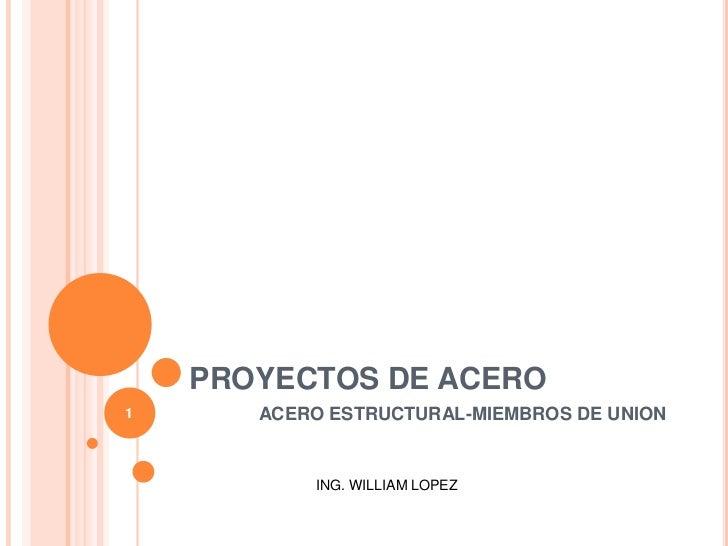 PROYECTOS DE ACERO<br />1<br />ACERO ESTRUCTURAL-MIEMBROS DE UNION<br />ING. WILLIAM LOPEZ<br />