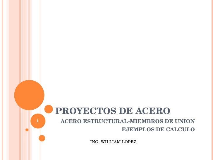 PROYECTOS DE ACERO ACERO ESTRUCTURAL-MIEMBROS DE UNION EJEMPLOS DE CALCULO ING. WILLIAM LOPEZ