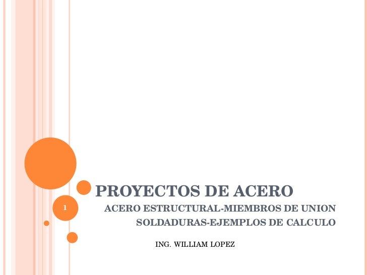 PROYECTOS DE ACERO ACERO ESTRUCTURAL-MIEMBROS DE UNION SOLDADURAS-EJEMPLOS DE CALCULO ING. WILLIAM LOPEZ