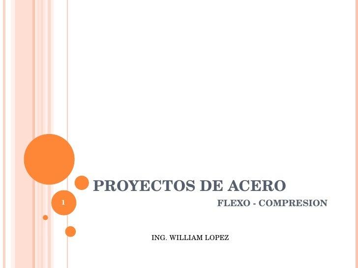 PROYECTOS DE ACERO FLEXO - COMPRESION ING. WILLIAM LOPEZ