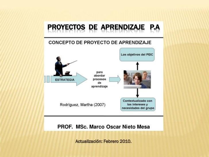 PROYECTOS DE APRENDIZAJE P.A       PROF. MSc. Marco Oscar Nieto Mesa          Actualización: Febrero 2010.