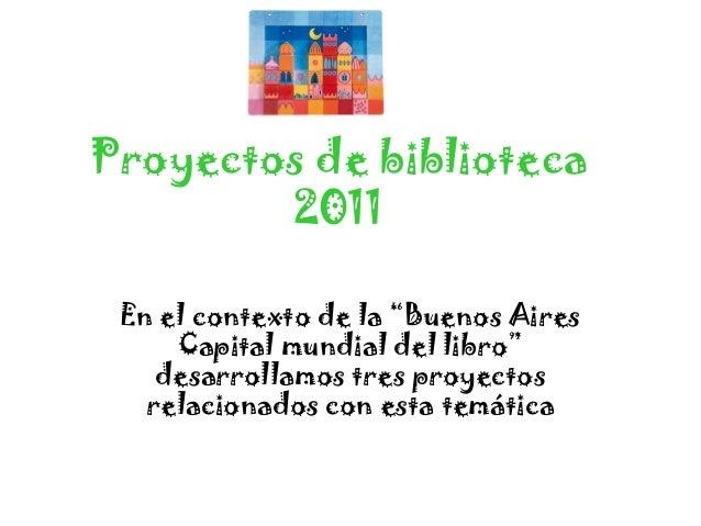 """Proyectos de biblioteca        2011 En el contexto de la """"Buenos Aires     Capital mundial del libro""""    desarrollamos tre..."""