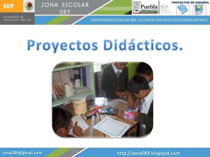 [email_address] http://zona089.blogspot.com SUPERVISION ESCOLAR 089, LA UNION ZIHUATEUTLA,PUEBLA,MEXICO PROYECTOS DE ESPAÑOL