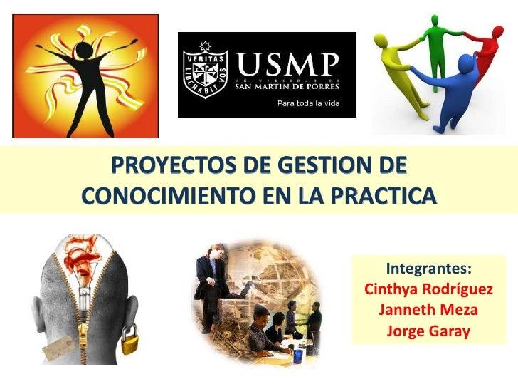 PROYECTOS DE GESTION DE <br />CONOCIMIENTO EN LA PRACTICA<br />Integrantes:<br />Cinthya Rodríguez<br />Janneth Meza<br />...