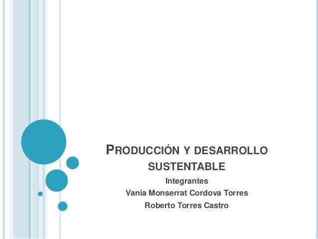 PRODUCCIÓN Y DESARROLLO SUSTENTABLE Integrantes Vania Monserrat Cordova Torres Roberto Torres Castro