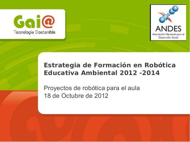 Estrategia de Formación en RobóticaEducativa Ambiental 2012 -2014Proyectos de robótica para el aula18 de Octubre de 2012