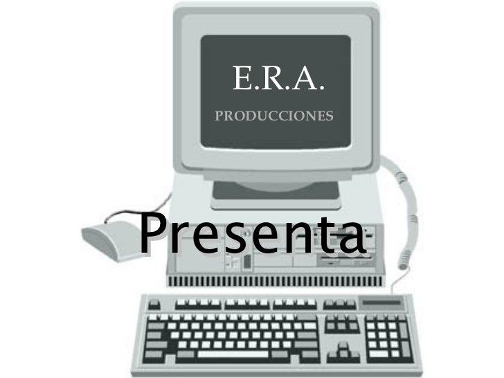 E.R.A. PRODUCCIONES Presenta