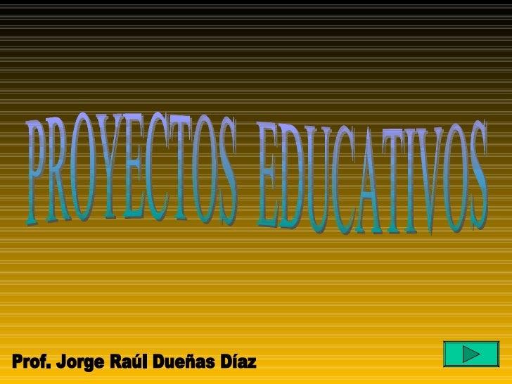 PROYECTOS  EDUCATIVOS Prof. Jorge Raúl Dueñas Díaz