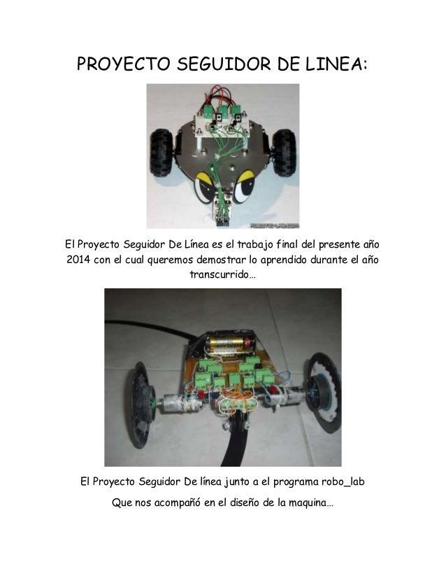 PROYECTO SEGUIDOR DE LINEA:  El Proyecto Seguidor De Línea es el trabajo final del presente año  2014 con el cual queremos...