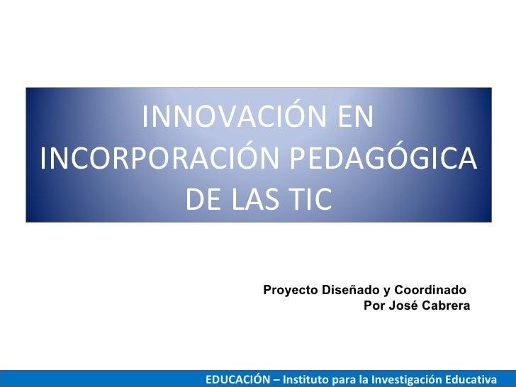 INNOVACIÓN ENINCORPORACIÓN PEDAGÓGICA         DE LAS TIC                   Proyecto Diseñado y Coordinado                 ...