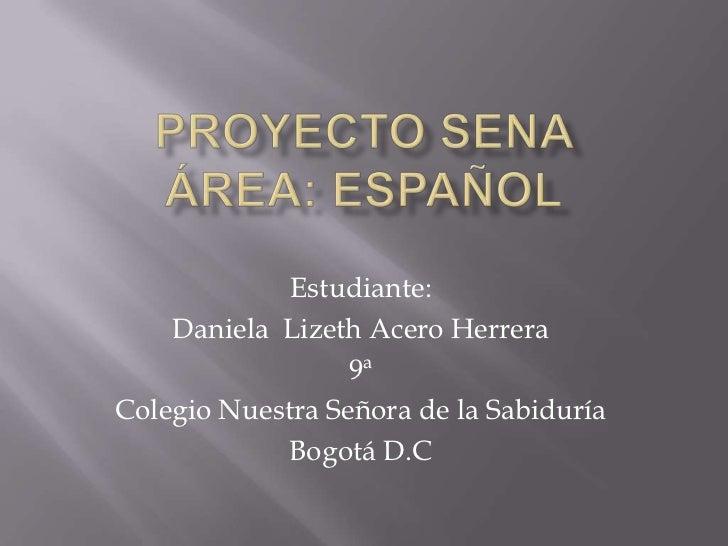 Proyecto SENA Área: Español<br />Estudiante:<br />Daniela  Lizeth Acero Herrera<br />9ª<br />Colegio Nuestra Señora de la ...