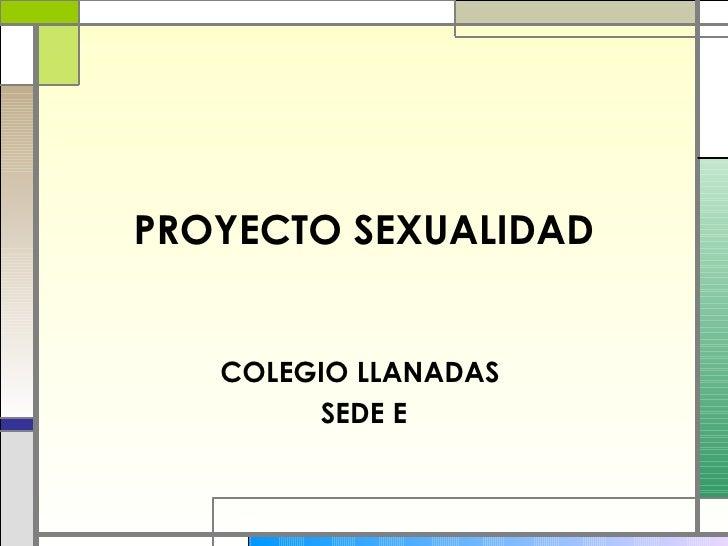 PROYECTO SEXUALIDAD COLEGIO LLANADAS  SEDE E