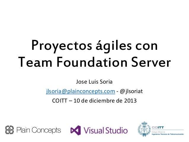 Proyectos ágiles con Team Foundation Server Jose Luis Soria jlsoria@plainconcepts.com - @jlsoriat COITT – 10 de diciembre ...