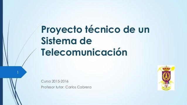 Proyecto técnico de un Sistema de Telecomunicación Curso 2015-2016 Profesor tutor: Carlos Cabrera 1