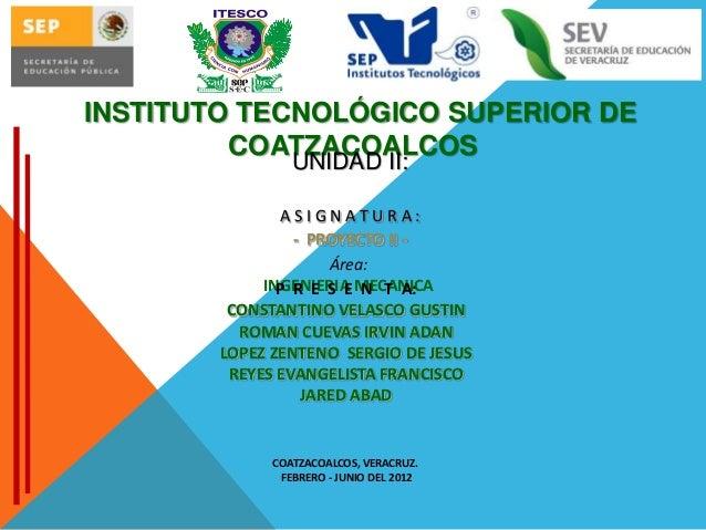 INSTITUTO TECNOLÓGICO SUPERIOR DE COATZACOALCOS UNIDAD II:  ASIGNATURA: - PROYECTO II Área: INGENIERIA MECANICA P R E S E ...
