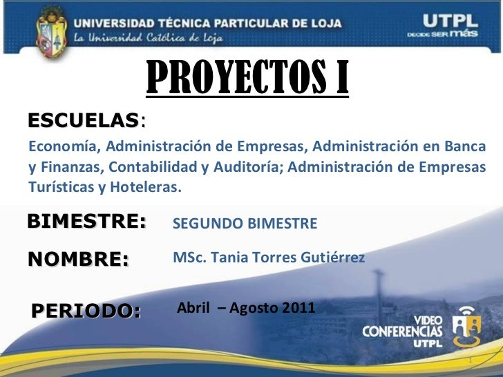 PROYECTOS I  MSc. Tania Torres Gutiérrez Abril  – Agosto 2011 PROYECTOS I ESCUELAS : NOMBRE: BIMESTRE: PERIODO: <ul><ul><l...