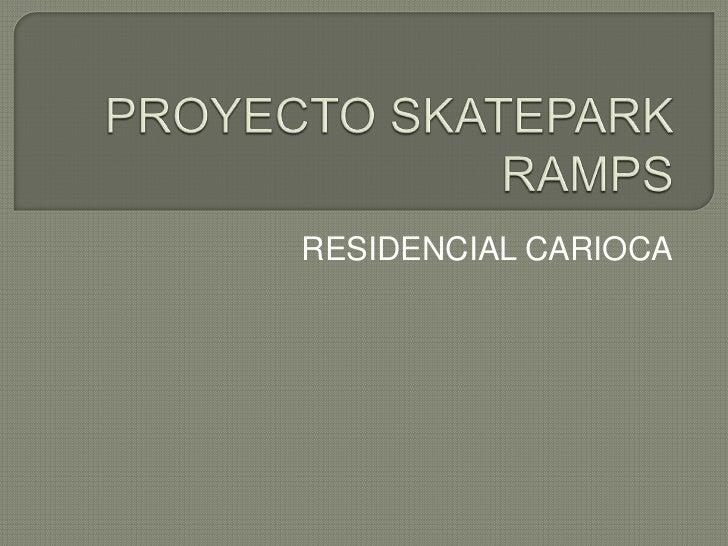 PROYECTO SKATEPARK RAMPS<br />RESIDENCIAL CARIOCA<br />
