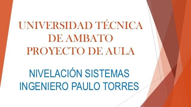 UNIVERSIDAD TÉCNICA DE AMBATO PROYECTO DE AULA  NIVELACIÓN SISTEMAS INGENIERO PAULO TORRES