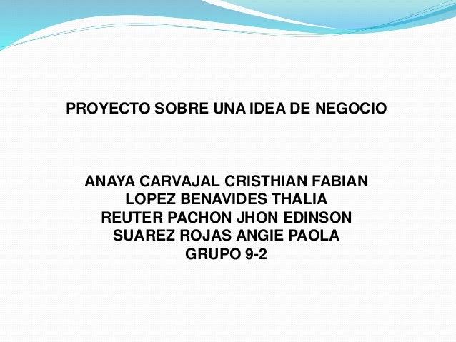 PROYECTO SOBRE UNA IDEA DE NEGOCIO ANAYA CARVAJAL CRISTHIAN FABIAN LOPEZ BENAVIDES THALIA REUTER PACHON JHON EDINSON SUARE...