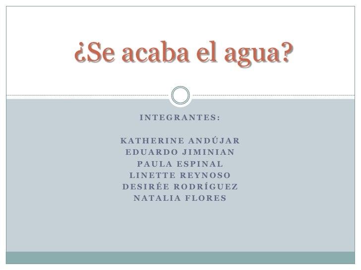 ¿Se acaba el agua?<br />Integrantes:<br />Katherine Andújar<br />Eduardo Jiminian<br />Paula espinal<br />Linette Reynoso<...