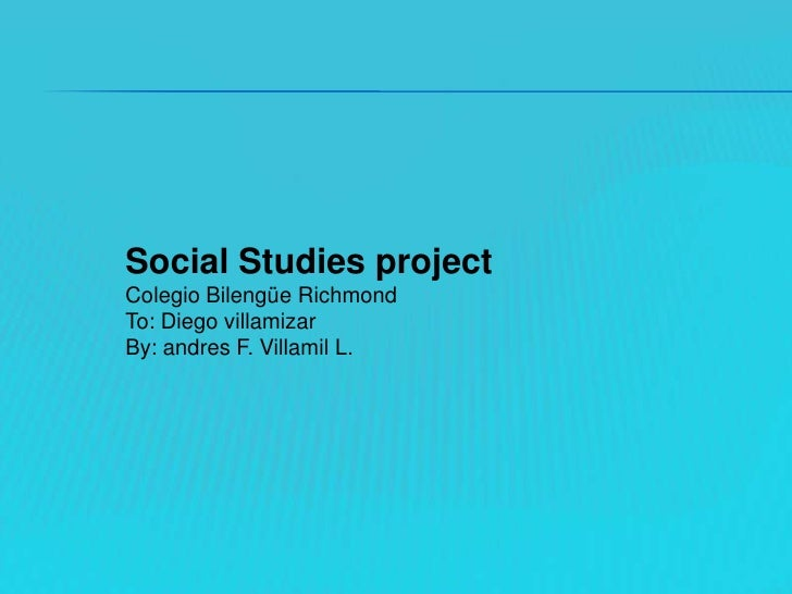 Social Studies project<br />Colegio Bilengüe Richmond <br />To: Diego villamizar<br />By: andres F. Villamil L.<br />