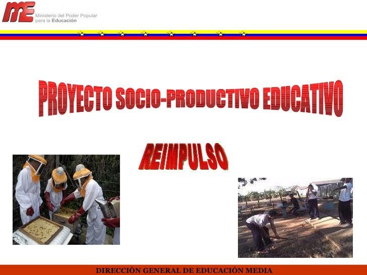 DIRECCIÓN GENERAL DE EDUCACIÓN MEDIA PROYECTO SOCIO-PRODUCTIVO EDUCATIVO REIMPULSO