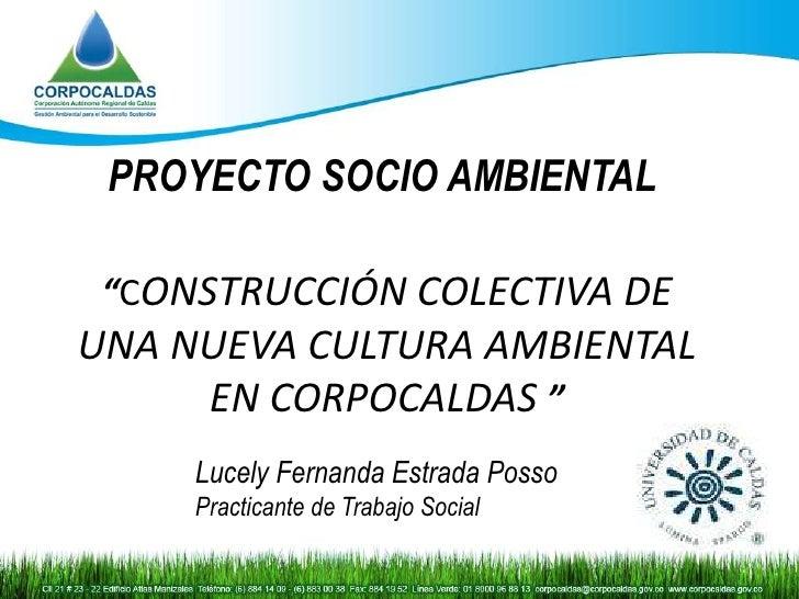 """PROYECTO SOCIO AMBIENTAL """"CONSTRUCCIÓN COLECTIVA DEUNA NUEVA CULTURA AMBIENTAL     EN CORPOCALDAS """"     Lucely Fernanda Es..."""
