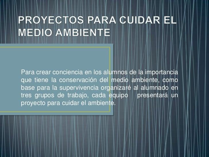 Para crear conciencia en los alumnos de la importanciaque tiene la conservación del medio ambiente, comobase para la super...