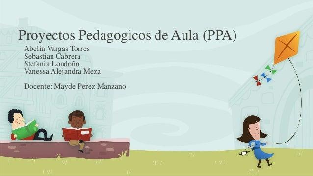 Proyectos Pedagogicos de Aula (PPA) Abelin Vargas Torres Sebastian Cabrera Stefania Londoño Vanessa Alejandra Meza Docente...