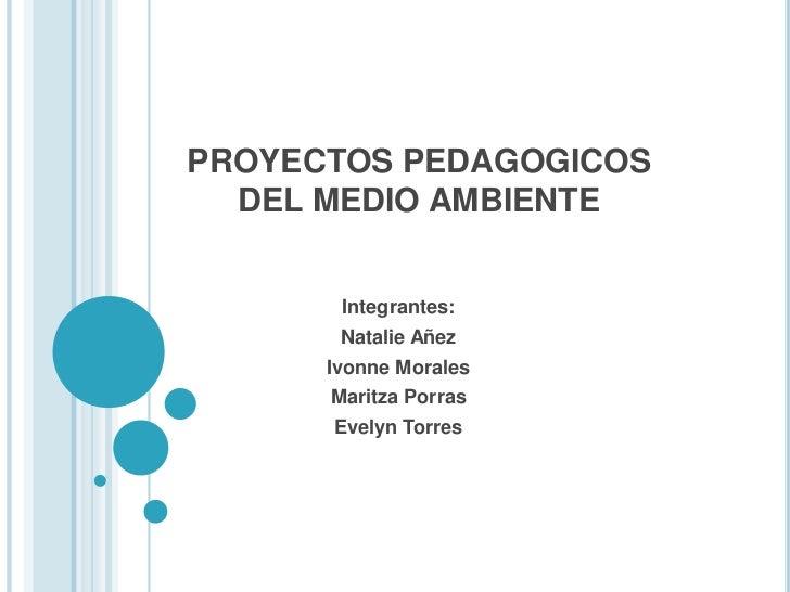 PROYECTOS PEDAGOGICOS DEL MEDIO AMBIENTE<br />Integrantes:<br />Natalie Añez<br />Ivonne Morales<br />Maritza Porras<br />...