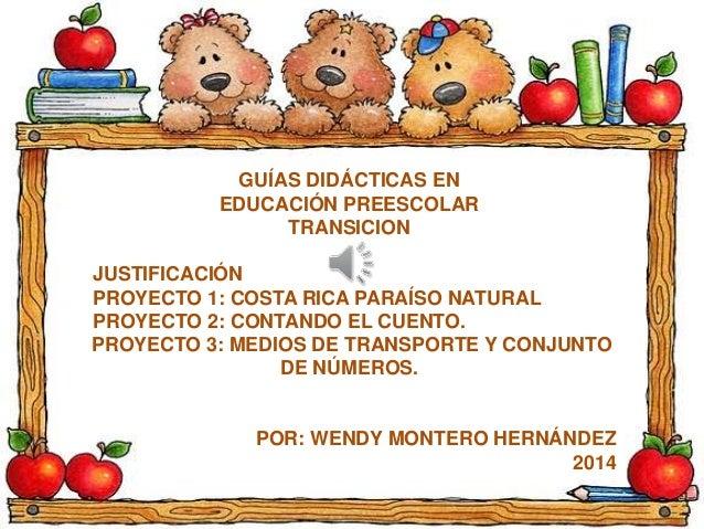 GUÍAS DIDÁCTICAS EN  EDUCACIÓN PREESCOLAR  TRANSICION  JUSTIFICACIÓN  PROYECTO 1: COSTA RICA PARAÍSO NATURAL  PROYECTO 2: ...