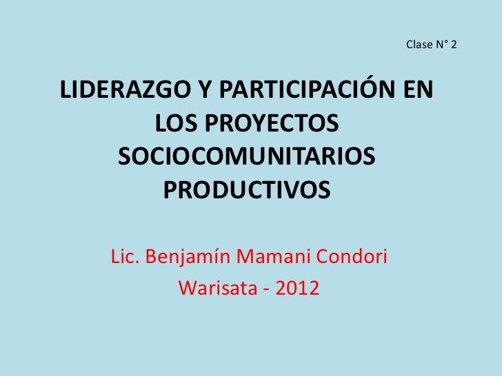 Clase N° 2LIDERAZGO Y PARTICIPACIÓN EN       LOS PROYECTOS     SOCIOCOMUNITARIOS        PRODUCTIVOS   Lic. Benjamín Mamani...