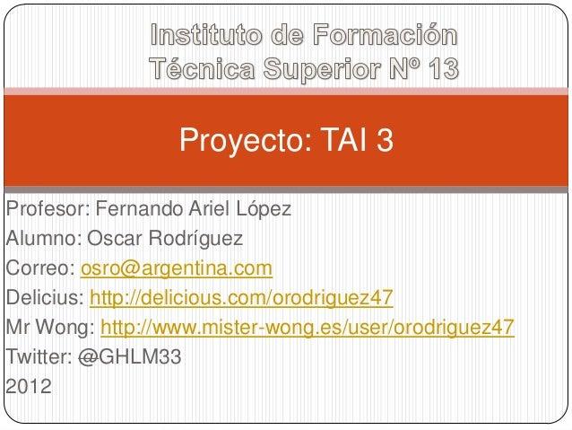 Proyecto: TAI 3Profesor: Fernando Ariel LópezAlumno: Oscar RodríguezCorreo: osro@argentina.comDelicius: http://delicious.c...