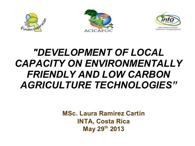 "MSc. Laura Ramírez Cartín INTA, Costa Rica May 29th 2013 ""DEVELOPMENT OF LOCAL CAPACITY ON ENVIRONMENTALLY FRIENDLY AND LO..."