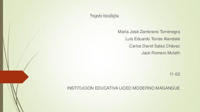 Proyecto tecnológico María José Zambrano Torrenegra Luis Eduardo Torres Alandete Carlos David Salas Chávez Jack Romero Mul...