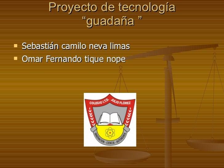 """Proyecto de tecnología """"guadaña """" <ul><li>Sebastián camilo neva limas  </li></ul><ul><li>Omar Fernando tique nope  </li></ul>"""